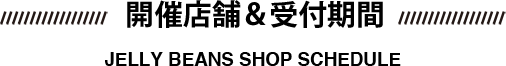 開催店舗&受付期間 JELLY BEANS SHOP SCHEDULE
