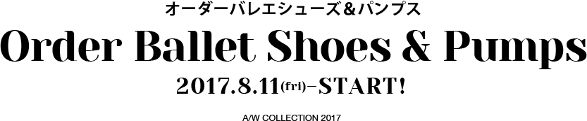 オーダーバレエシューズ&パンプス Order Ballet Shoes & Pumps 2017.8.11(fri)-START! A/W COLLECTION 2017